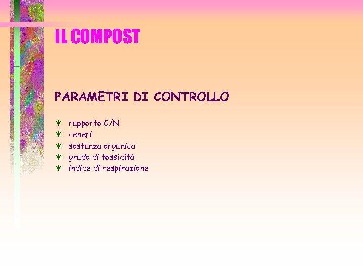 IL COMPOST PARAMETRI DI CONTROLLO ¬ ¬ ¬ rapporto C/N ceneri sostanza organica grado