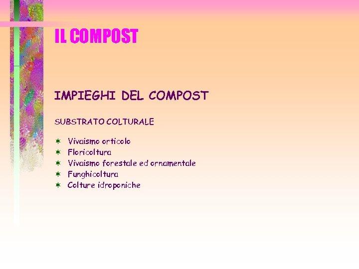 IL COMPOST IMPIEGHI DEL COMPOST SUBSTRATO COLTURALE ¬ ¬ ¬ Vivaismo orticolo Floricoltura Vivaismo