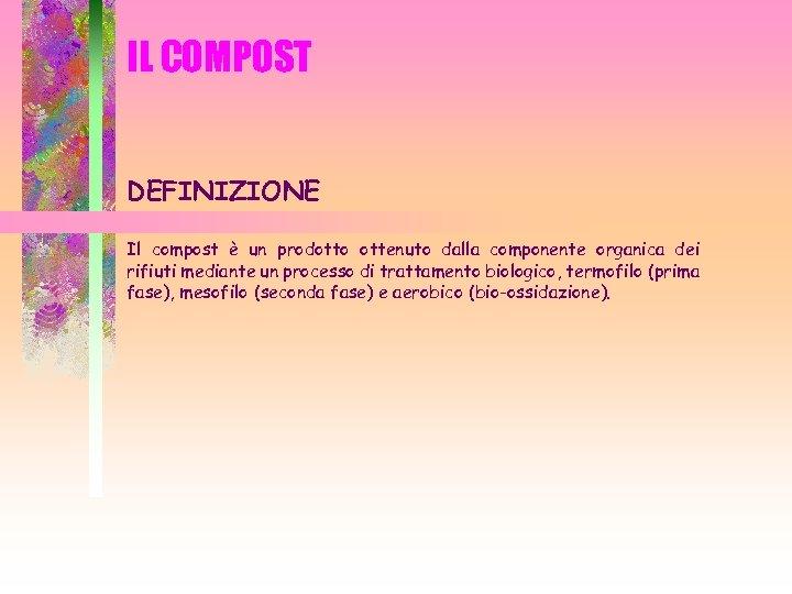 IL COMPOST DEFINIZIONE Il compost è un prodotto ottenuto dalla componente organica dei rifiuti