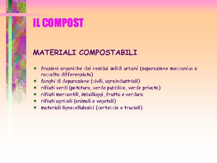 IL COMPOST MATERIALI COMPOSTABILI ¬ frazioni organiche dei residui solidi urbani (separazione meccanica o