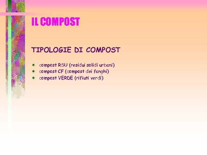 IL COMPOST TIPOLOGIE DI COMPOST ¬ compost RSU (residui solidi urbani) ¬ compost CF