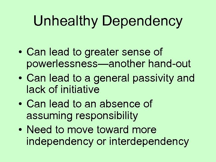 Unhealthy Dependency • Can lead to greater sense of powerlessness—another hand-out • Can lead