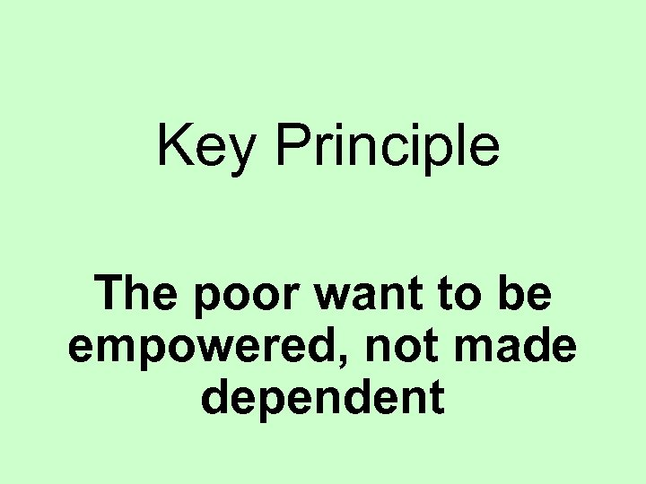 Key Principle The poor want to be empowered, not made dependent