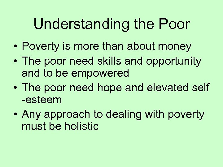 Understanding the Poor • Poverty is more than about money • The poor need