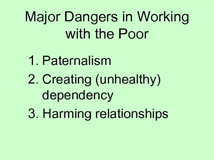 Major Dangers in Working with the Poor 1. Paternalism 2. Creating (unhealthy) dependency 3.
