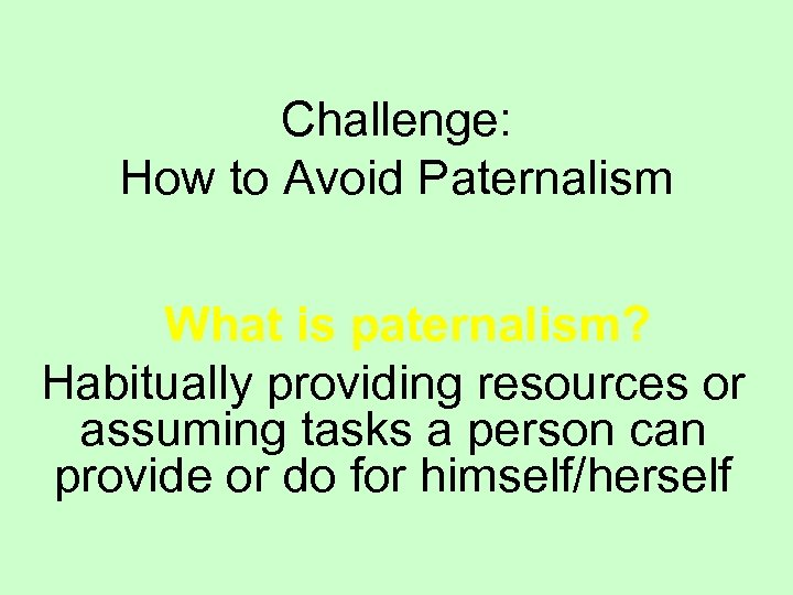 Challenge: How to Avoid Paternalism What is paternalism? Habitually providing resources or assuming tasks