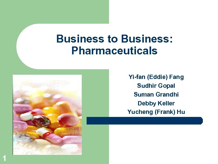 Business to Business: Pharmaceuticals Yi-fan (Eddie) Fang Sudhir Gopal Suman Grandhi Debby Keller Yucheng