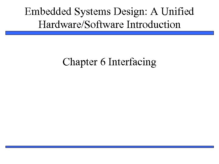 Embedded Systems Design: A Unified Hardware/Software Introduction Chapter 6 Interfacing 1