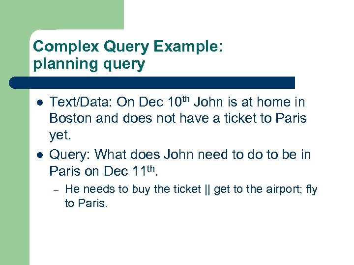 Complex Query Example: planning query l l Text/Data: On Dec 10 th John is