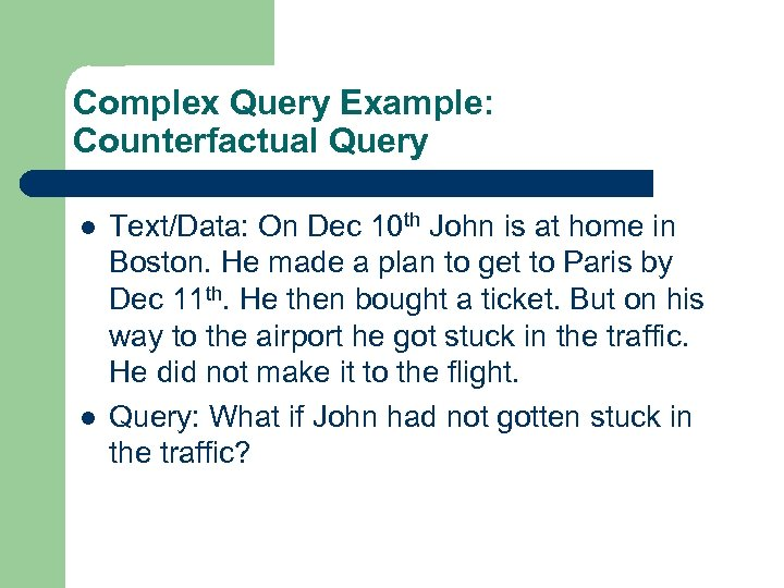 Complex Query Example: Counterfactual Query l l Text/Data: On Dec 10 th John is
