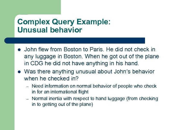 Complex Query Example: Unusual behavior l l John flew from Boston to Paris. He