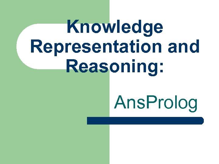 Knowledge Representation and Reasoning: Ans. Prolog