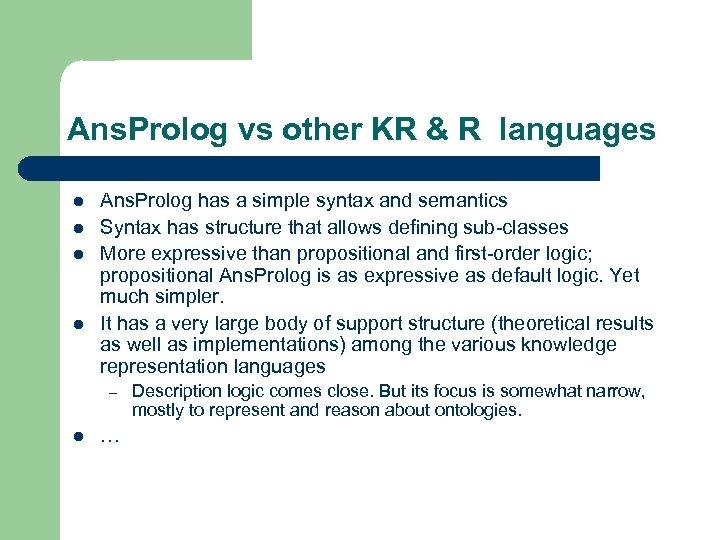 Ans. Prolog vs other KR & R languages l l Ans. Prolog has a