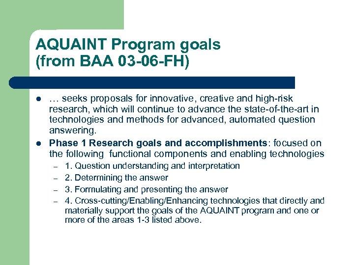AQUAINT Program goals (from BAA 03 -06 -FH) l l … seeks proposals for