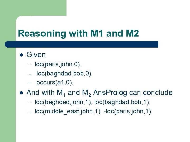Reasoning with M 1 and M 2 l Given – – – l loc(paris,