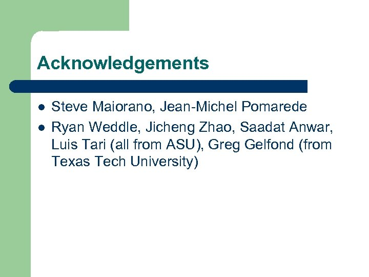 Acknowledgements l l Steve Maiorano, Jean-Michel Pomarede Ryan Weddle, Jicheng Zhao, Saadat Anwar, Luis