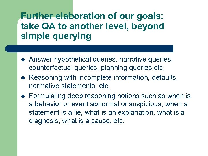 Further elaboration of our goals: take QA to another level, beyond simple querying l