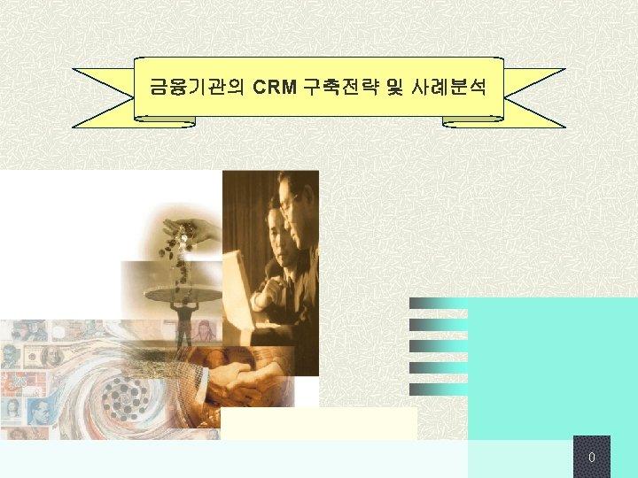 금융기관의 CRM 구축전략 및 사례분석 0