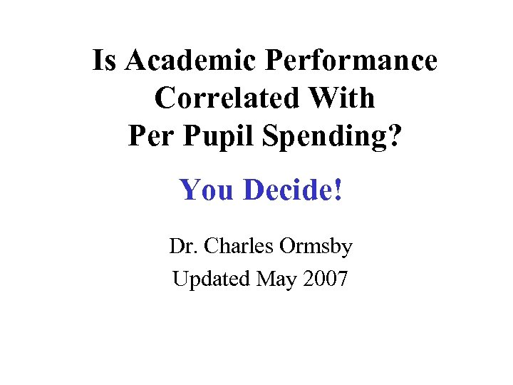 Is Academic Performance Correlated With Per Pupil Spending? You Decide! Dr. Charles Ormsby Updated