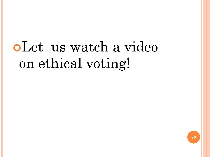 Let us watch a video on ethical voting! 30