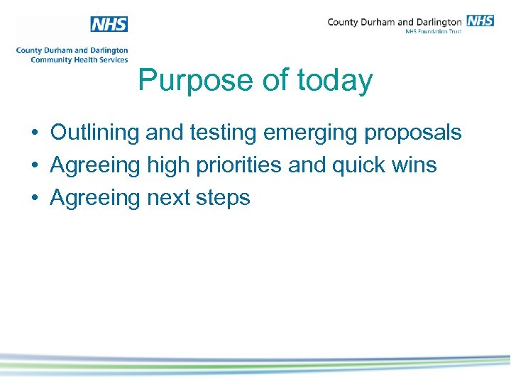 Purpose of today • Outlining and testing emerging proposals • Agreeing high priorities and