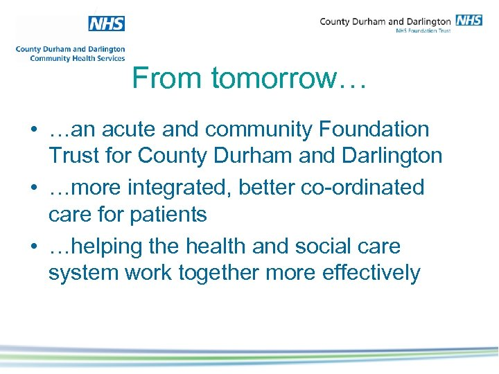 From tomorrow… • …an acute and community Foundation Trust for County Durham and Darlington