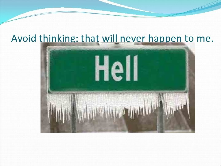 Avoid thinking: that will never happen to me.