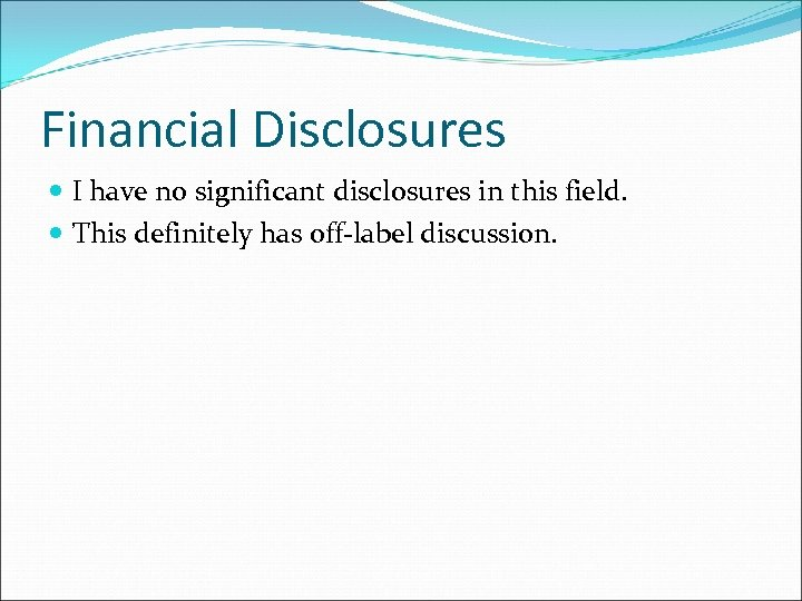 Financial Disclosures I have no significant disclosures in this field. This definitely has off-label