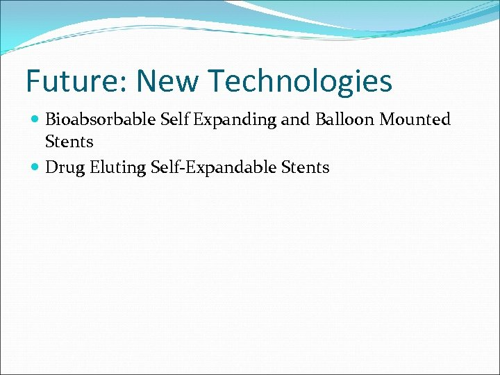 Future: New Technologies Bioabsorbable Self Expanding and Balloon Mounted Stents Drug Eluting Self-Expandable Stents