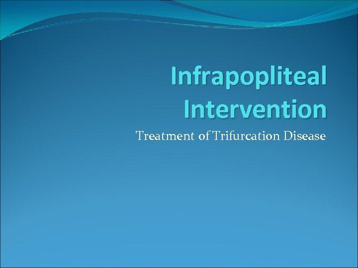 Infrapopliteal Intervention Treatment of Trifurcation Disease