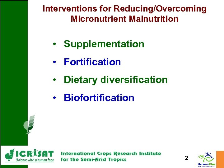 Interventions for Reducing/Overcoming Micronutrient Malnutrition • Supplementation • Fortification • Dietary diversification • Biofortification