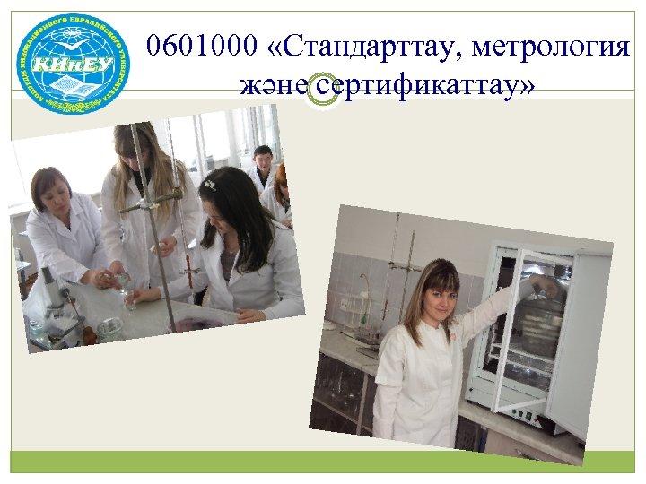 0601000 «Стандарттау, метрология және сертификаттау»