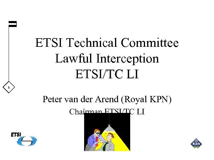 ETSI Technical Committee Lawful Interception ETSI/TC LI 1 Peter van der Arend (Royal KPN)