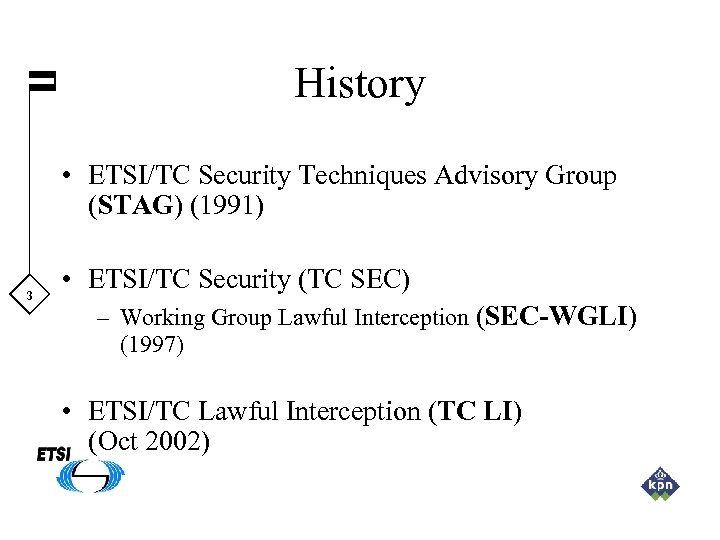 History • ETSI/TC Security Techniques Advisory Group (STAG) (1991) 3 • ETSI/TC Security (TC