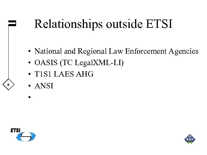 Relationships outside ETSI 6 • • • National and Regional Law Enforcement Agencies OASIS