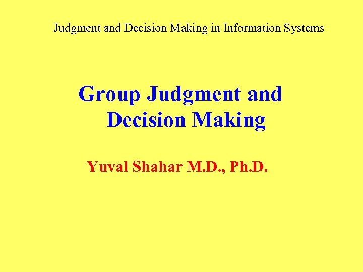 Judgment and Decision Making in Information Systems Group Judgment and Decision Making Yuval Shahar