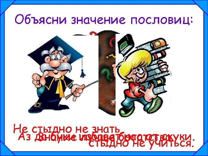 Объясни значение пословиц: Не стыдно не знать, Аз да буки избавятбогатства. Знание лучше нас