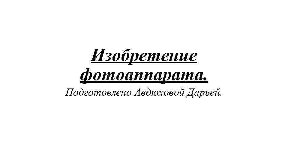 Изобретение фотоаппарата. Подготовлено Авдюховой Дарьей.