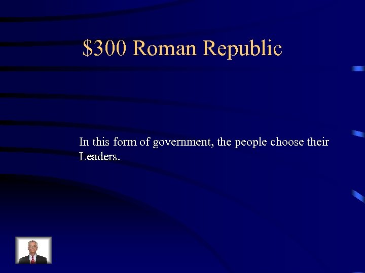 $300 Roman Republic In this form of government, the people choose their Leaders.