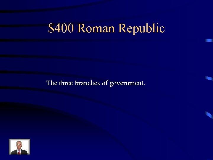 $400 Roman Republic The three branches of government.