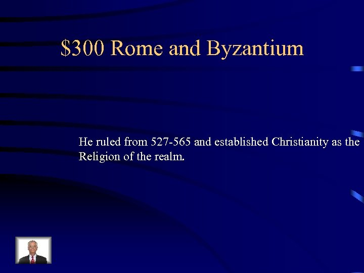 $300 Rome and Byzantium He ruled from 527 -565 and established Christianity as the
