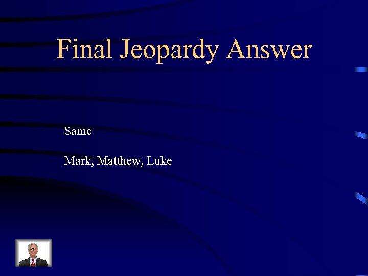 Final Jeopardy Answer Same Mark, Matthew, Luke