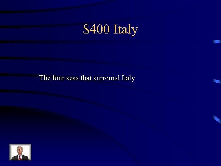 $400 Italy The four seas that surround Italy