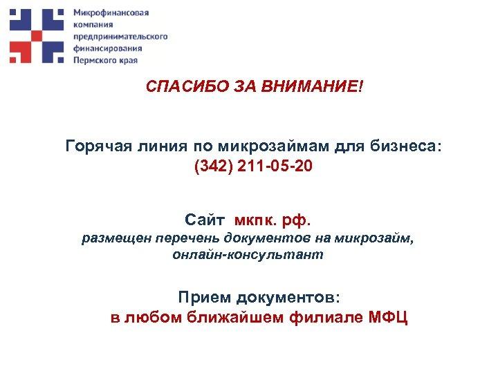 СПАСИБО ЗА ВНИМАНИЕ! Горячая линия по микрозаймам для бизнеса: (342) 211 -05 -20 Сайт