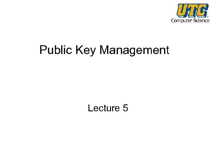 Computer Science Public Key Management Lecture 5