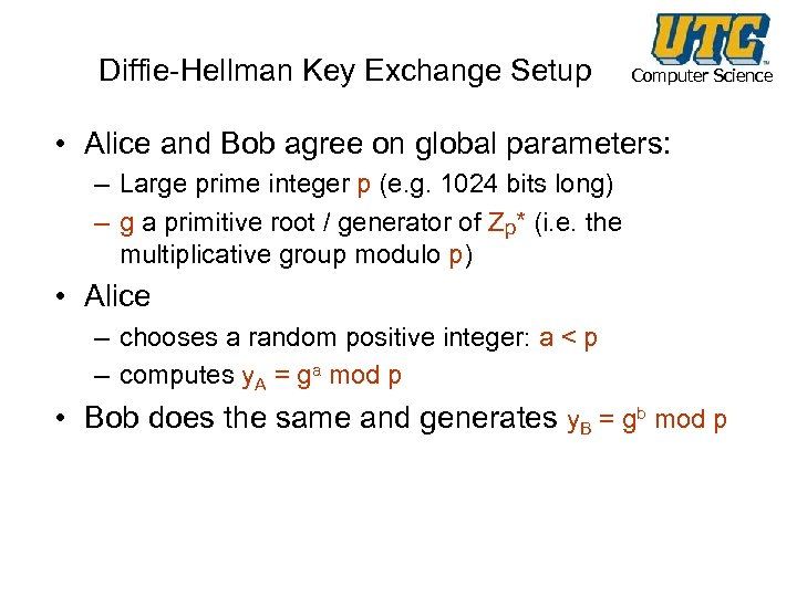 Diffie-Hellman Key Exchange Setup Computer Science • Alice and Bob agree on global parameters: