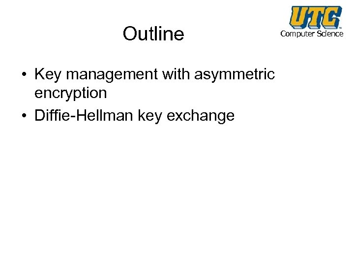 Outline • Key management with asymmetric encryption • Diffie-Hellman key exchange Computer Science