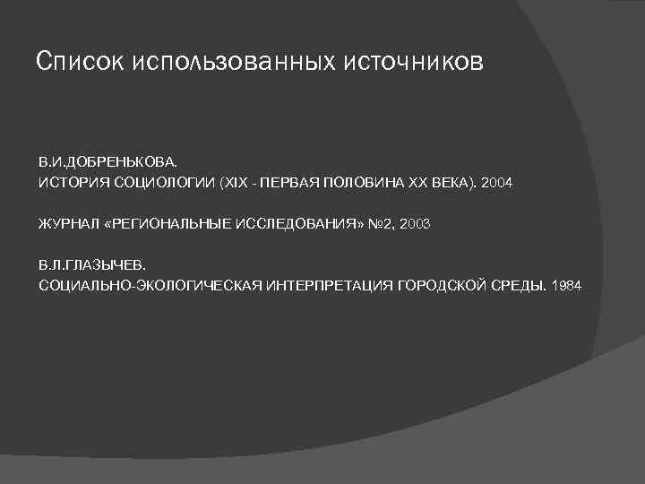Список использованных источников В. И. ДОБРЕНЬКОВА. ИСТОРИЯ СОЦИОЛОГИИ (XIX - ПЕРВАЯ ПОЛОВИНА XX ВЕКА).