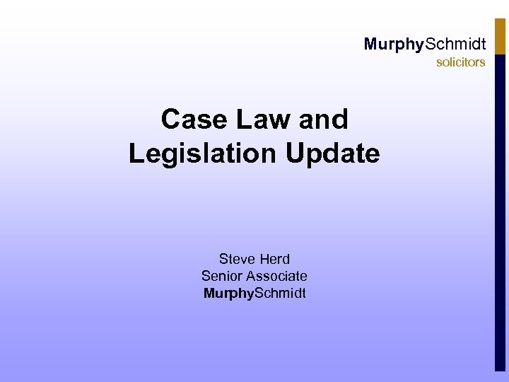 Murphy. Schmidt solicitors Case Law and Legislation Update Steve Herd Senior Associate Murphy. Schmidt