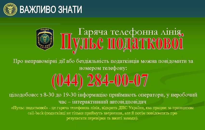 Гаряча телефонна лінія Про неправомірні дії або бездіяльність податківців можна повідомити за номером телефону: